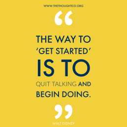 """""""The way to get started is to quit talking and being doing."""" - Walt Disney"""