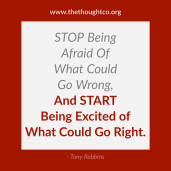 Stop Being Afraid of what go wrong, and START being Excited of what could go Right.