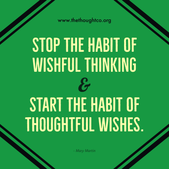 Stop the habit of wishful thinking and start the habit of thoughtful wishes - Mary Martin