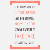 It all begins with you. If you do not take care if yourself, you will not be strong enough to take care of anything in life. - Leon Brown