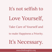 It's not selfish to Love Yourself, Take Care of Yourself and to make Happiness a Priority. It's Necessary.