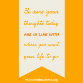 Be sure your thoughts today are in line with where you want your life to go.